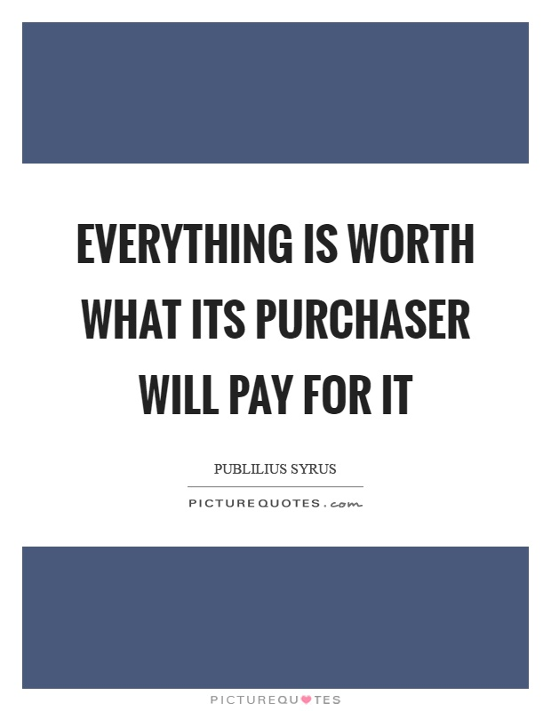 everything is worth what its purchaser will pay for it