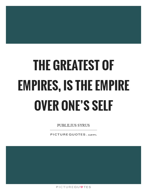 The greatest of empires, is the empire over one's self Picture Quote #1