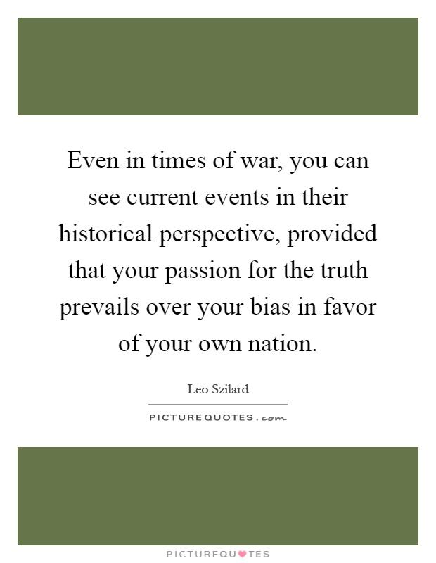 Even in times of war, you can see current events in their historical perspective, provided that your passion for the truth prevails over your bias in favor of your own nation Picture Quote #1