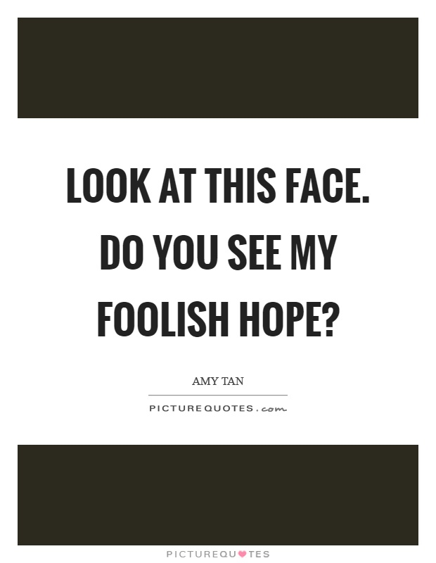 Look at this face. Do you see my foolish hope? Picture Quote #1