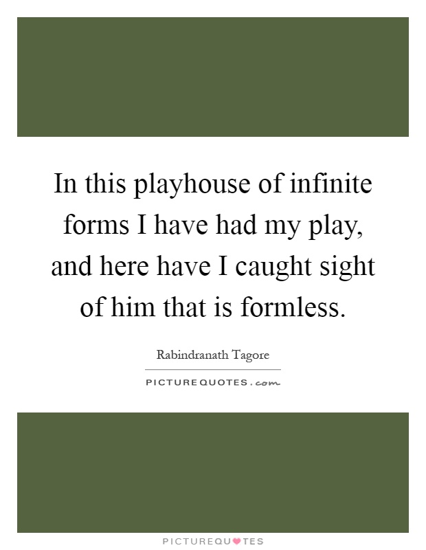 In this playhouse of infinite forms I have had my play, and here have I caught sight of him that is formless Picture Quote #1