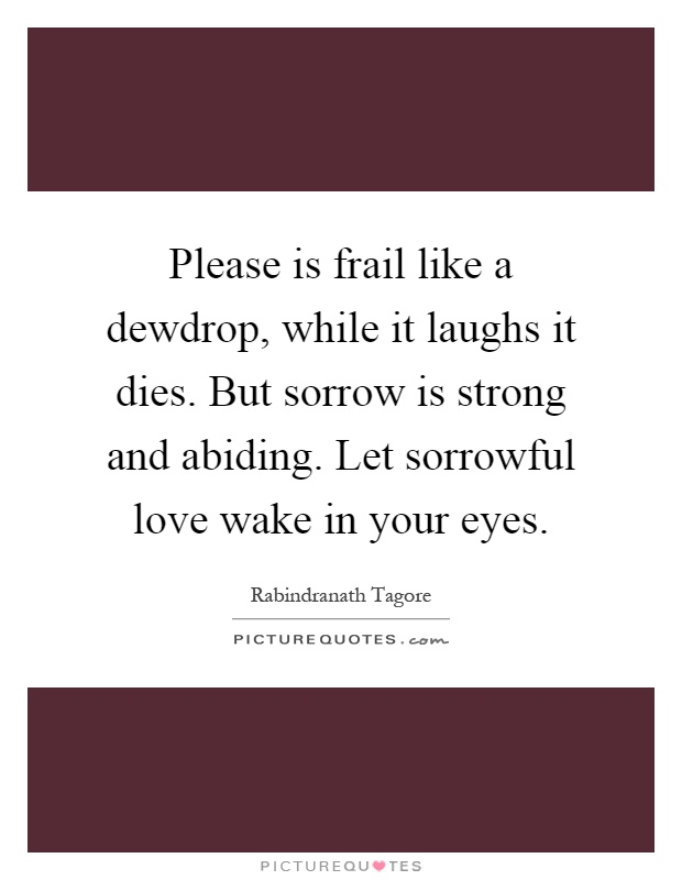 Please is frail like a dewdrop, while it laughs it dies. But sorrow is strong and abiding. Let sorrowful love wake in your eyes Picture Quote #1