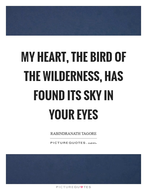 My heart, the bird of the wilderness, has found its sky in your eyes Picture Quote #1