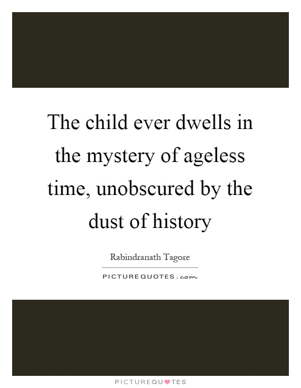 The child ever dwells in the mystery of ageless time, unobscured by the dust of history Picture Quote #1