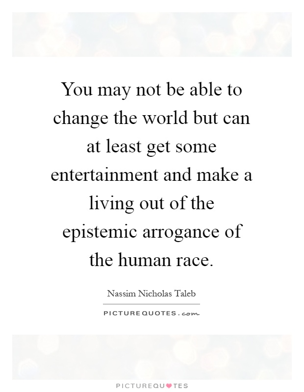 You may not be able to change the world but can at least get some entertainment and make a living out of the epistemic arrogance of the human race Picture Quote #1