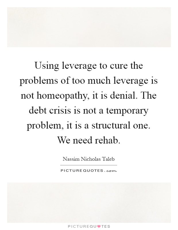 Using leverage to cure the problems of too much leverage is not homeopathy, it is denial. The debt crisis is not a temporary problem, it is a structural one. We need rehab Picture Quote #1
