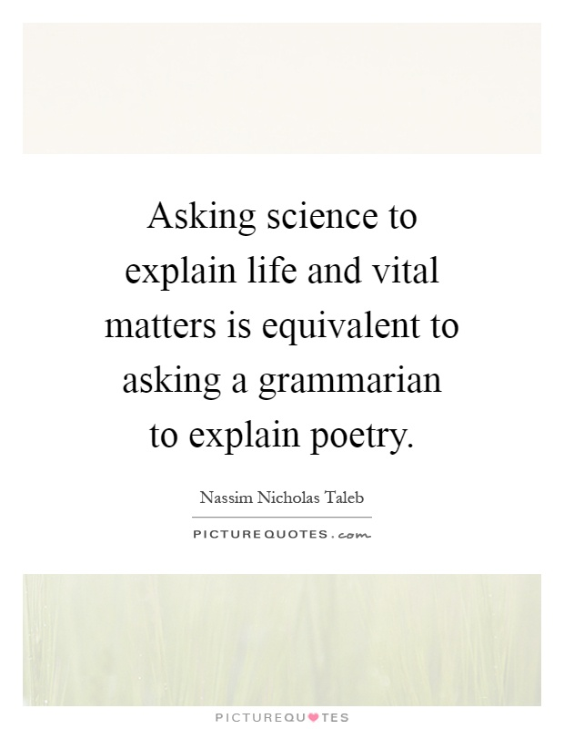 Asking science to explain life and vital matters is equivalent to asking a grammarian to explain poetry Picture Quote #1