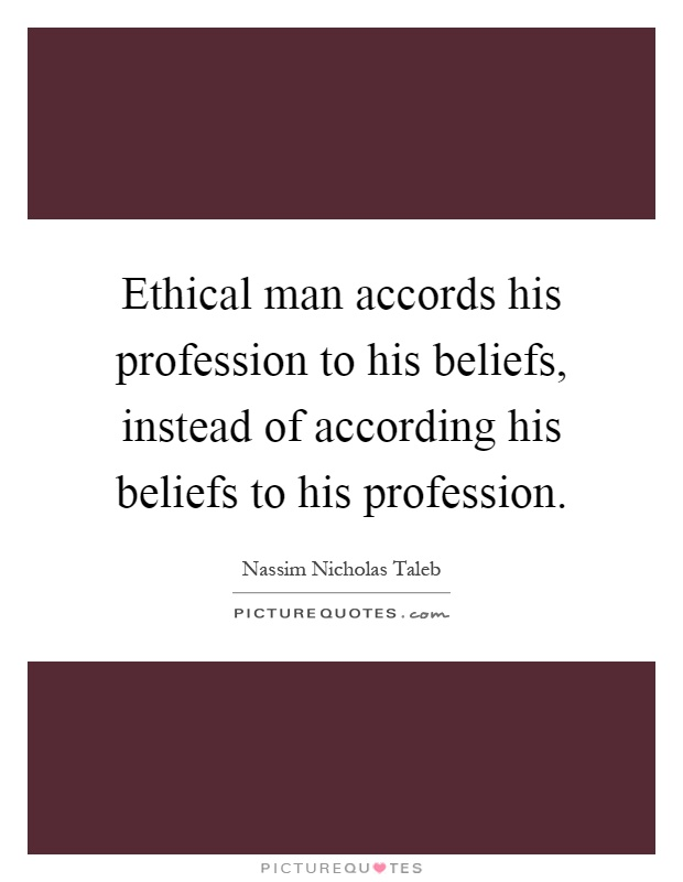 Ethical man accords his profession to his beliefs, instead of according his beliefs to his profession Picture Quote #1