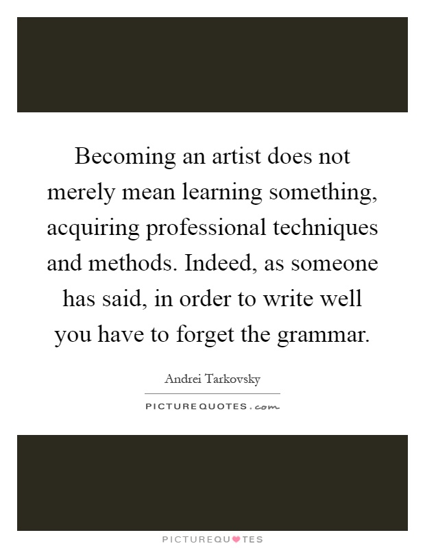 Becoming an artist does not merely mean learning something, acquiring professional techniques and methods. Indeed, as someone has said, in order to write well you have to forget the grammar Picture Quote #1