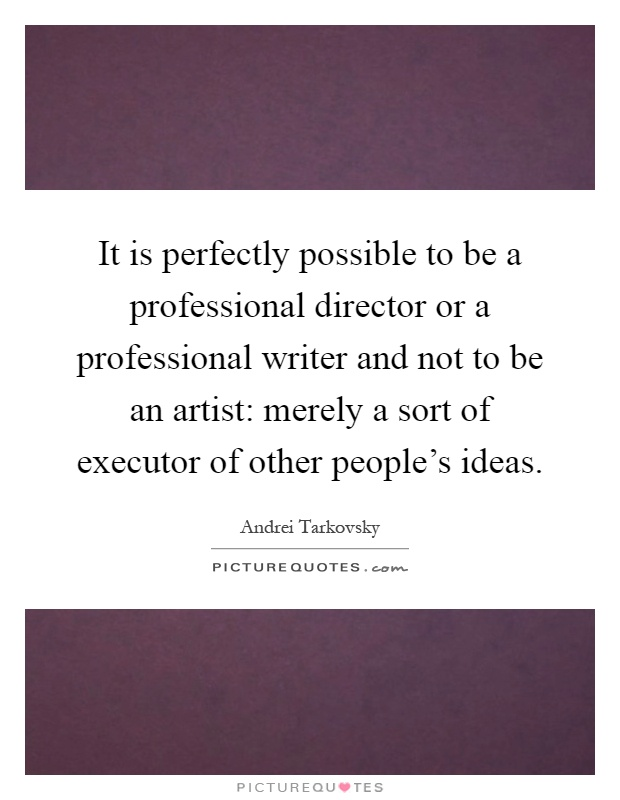 It is perfectly possible to be a professional director or a professional writer and not to be an artist: merely a sort of executor of other people's ideas Picture Quote #1