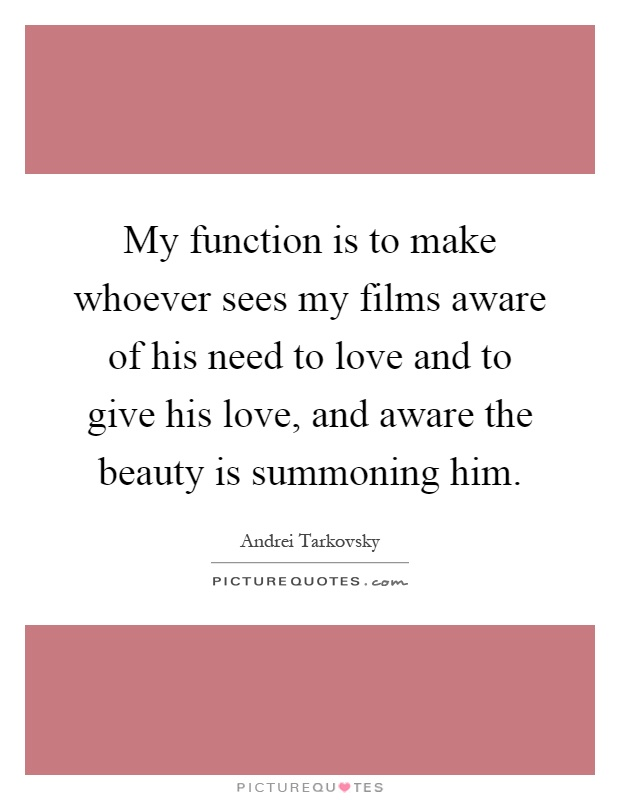 My function is to make whoever sees my films aware of his need to love and to give his love, and aware the beauty is summoning him Picture Quote #1
