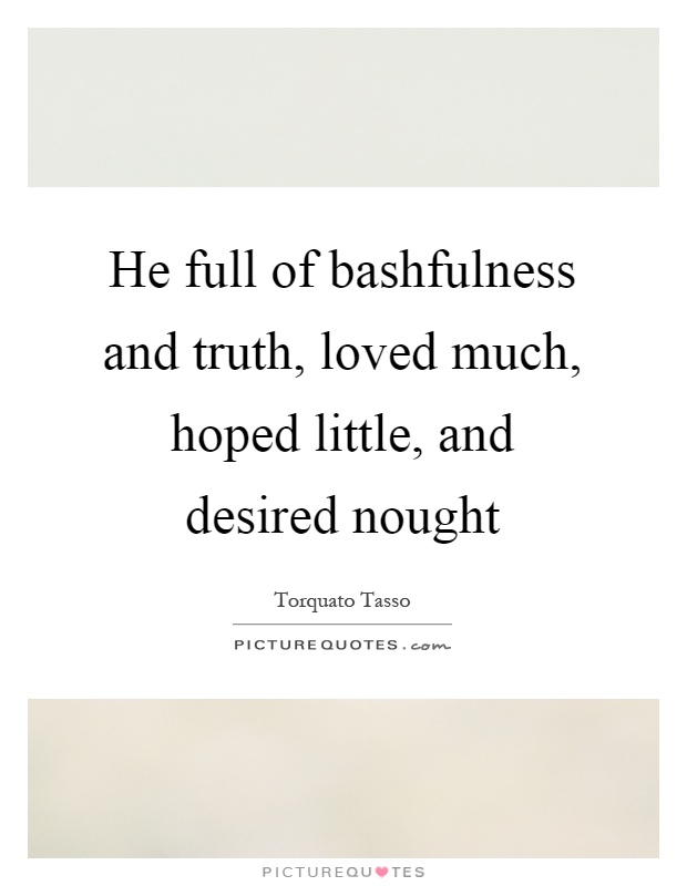 He full of bashfulness and truth, loved much, hoped little, and desired nought Picture Quote #1
