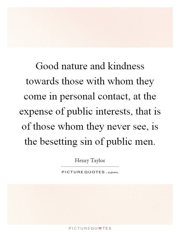 Good nature and kindness towards those with whom they come in personal contact, at the expense of public interests, that is of those whom they never see, is the besetting sin of public men Picture Quote #1