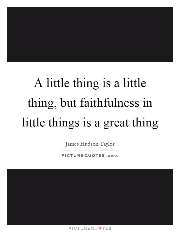 A little thing is a little thing, but faithfulness in little things is a great thing Picture Quote #1