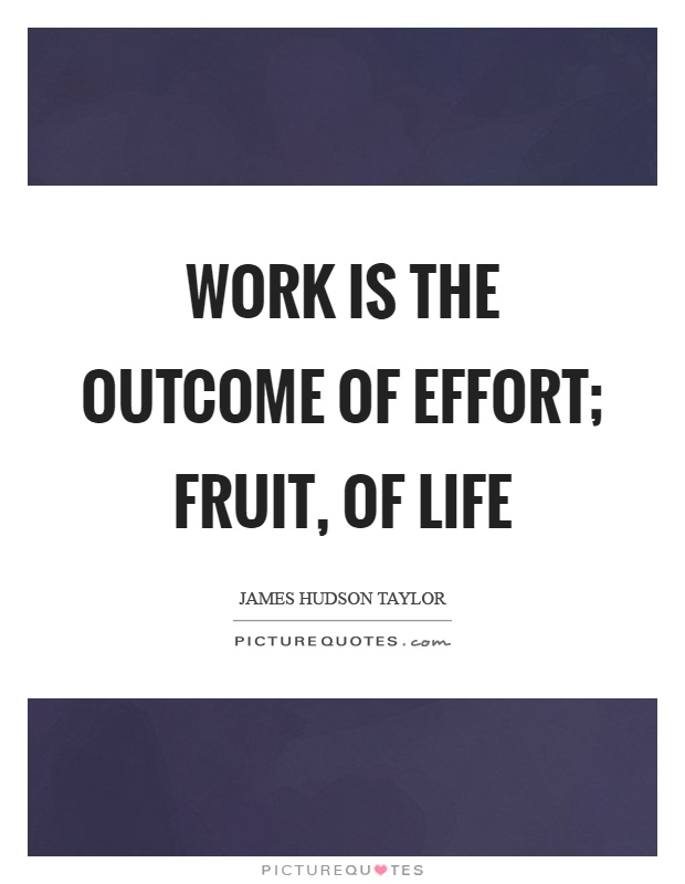 Work is the outcome of effort; fruit, of life Picture Quote #1