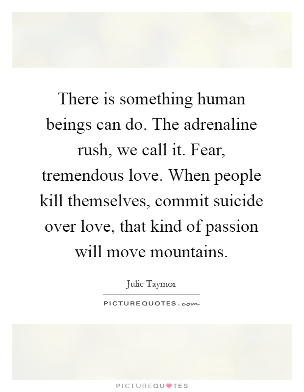 There is something human beings can do. The adrenaline rush, we call it. Fear, tremendous love. When people kill themselves, commit suicide over love, that kind of passion will move mountains Picture Quote #1