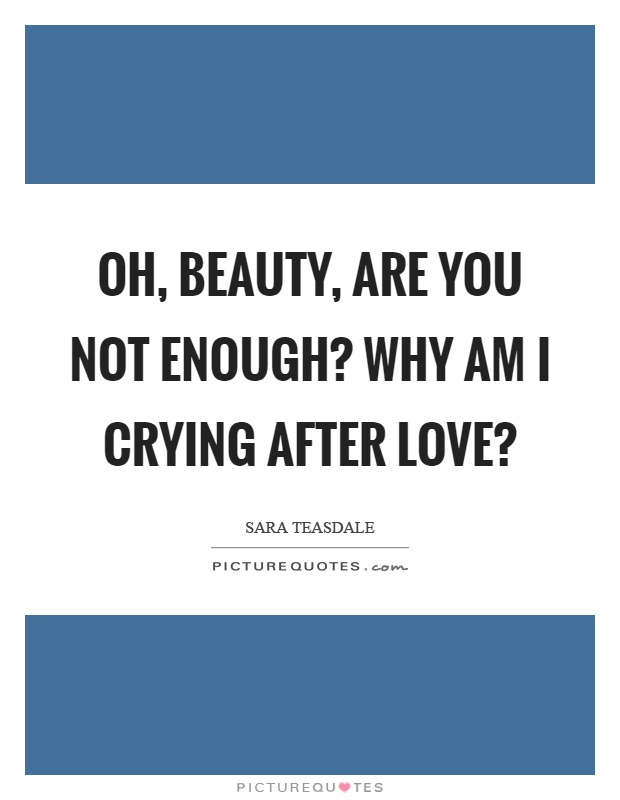 Oh, beauty, are you not enough? Why am I crying after love? Picture Quote #1