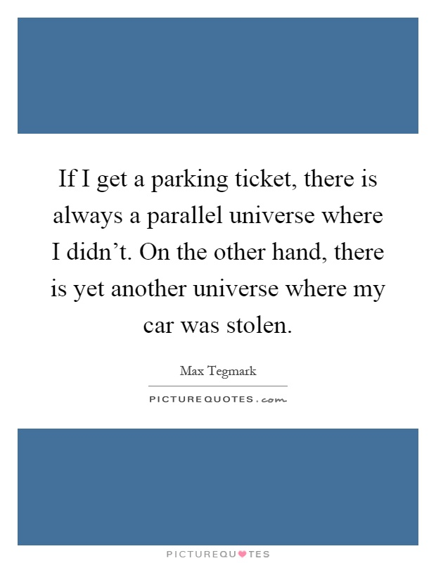 If I get a parking ticket, there is always a parallel universe where I didn't. On the other hand, there is yet another universe where my car was stolen Picture Quote #1