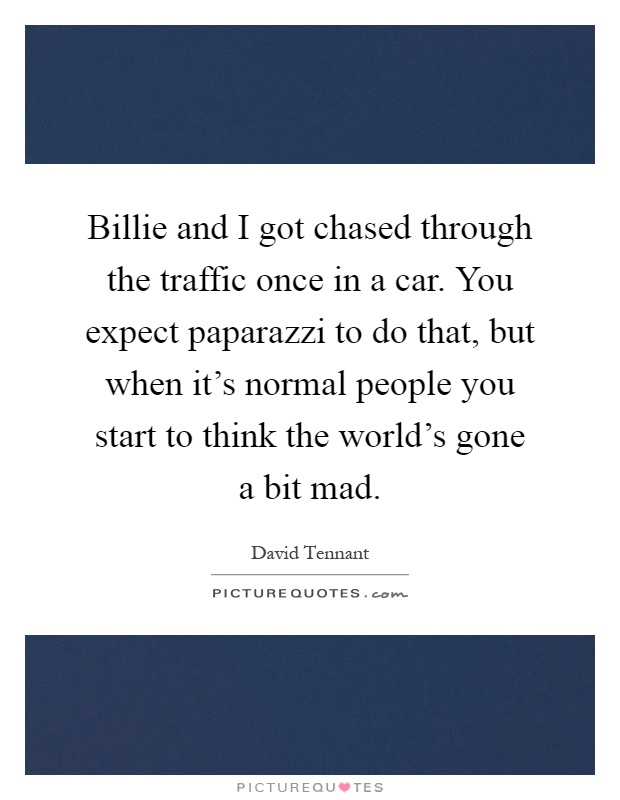 Billie and I got chased through the traffic once in a car. You expect paparazzi to do that, but when it's normal people you start to think the world's gone a bit mad Picture Quote #1