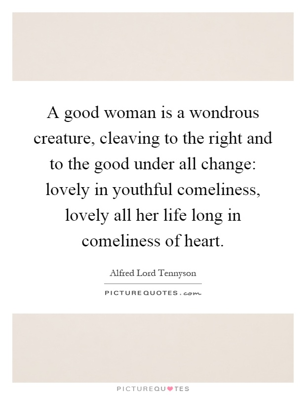 A good woman is a wondrous creature, cleaving to the right and to the good under all change: lovely in youthful comeliness, lovely all her life long in comeliness of heart Picture Quote #1