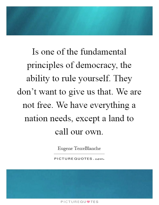 Is one of the fundamental principles of democracy, the ability to rule yourself. They don't want to give us that. We are not free. We have everything a nation needs, except a land to call our own Picture Quote #1