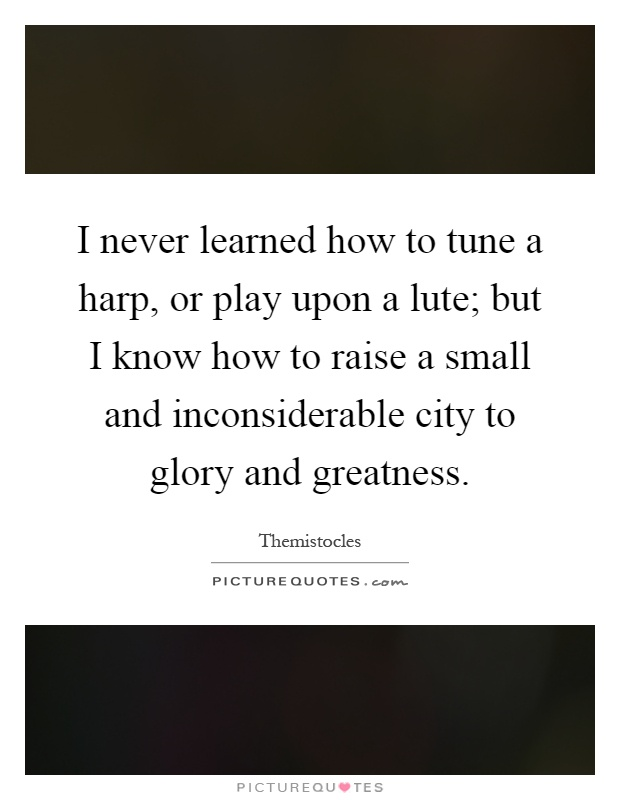 I never learned how to tune a harp, or play upon a lute; but I know how to raise a small and inconsiderable city to glory and greatness Picture Quote #1