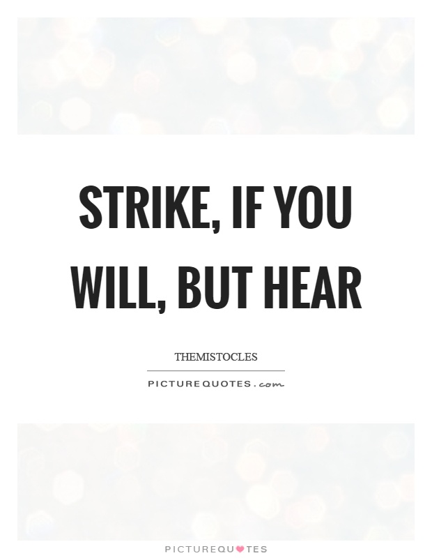 Strike, if you will, but hear Picture Quote #1