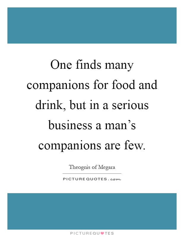 One finds many companions for food and drink, but in a serious business a man's companions are few Picture Quote #1
