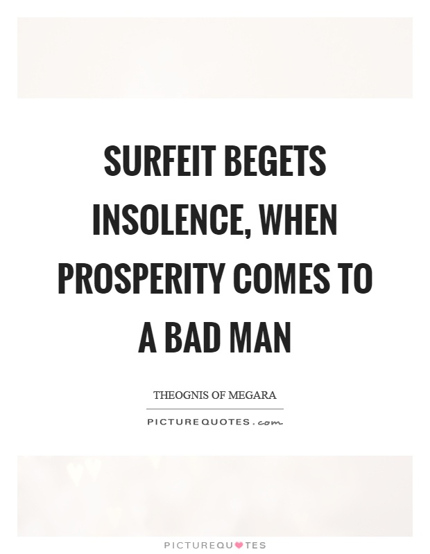 Surfeit begets insolence, when prosperity comes to a bad man Picture Quote #1