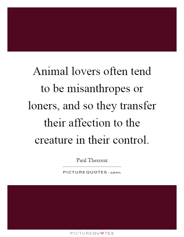 Animal lovers often tend to be misanthropes or loners, and so they transfer their affection to the creature in their control Picture Quote #1