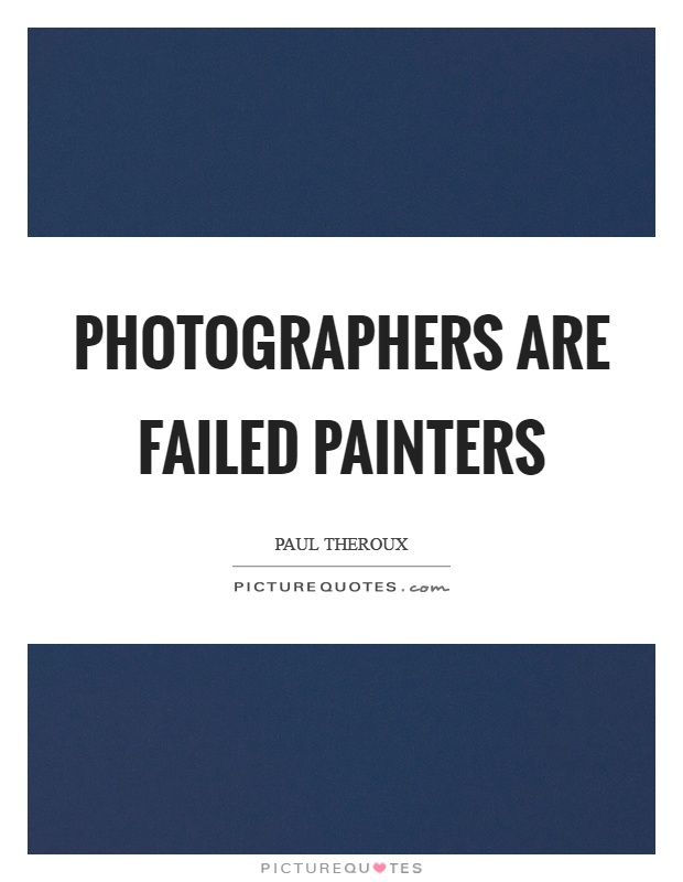 Photographers are failed painters Picture Quote #1