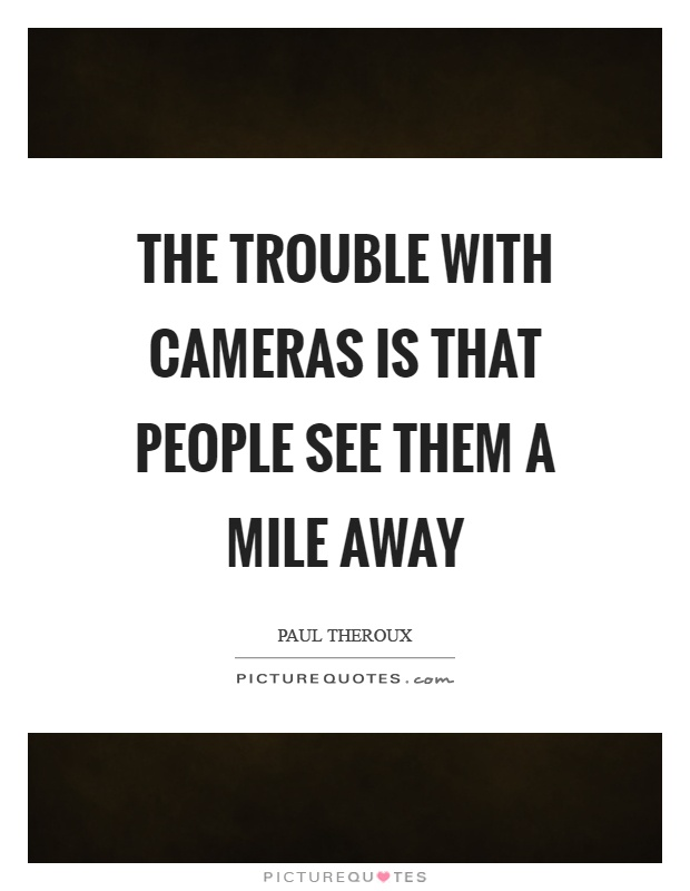 The trouble with cameras is that people see them a mile away Picture Quote #1