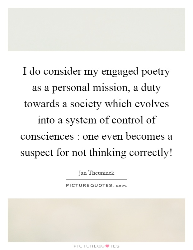 I do consider my engaged poetry as a personal mission, a duty towards a society which evolves into a system of control of consciences : one even becomes a suspect for not thinking correctly! Picture Quote #1