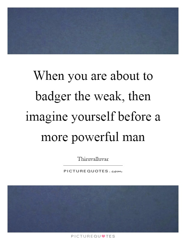 When you are about to badger the weak, then imagine yourself before a more powerful man Picture Quote #1