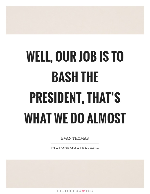 Well, our job is to bash the president, that's what we do almost Picture Quote #1