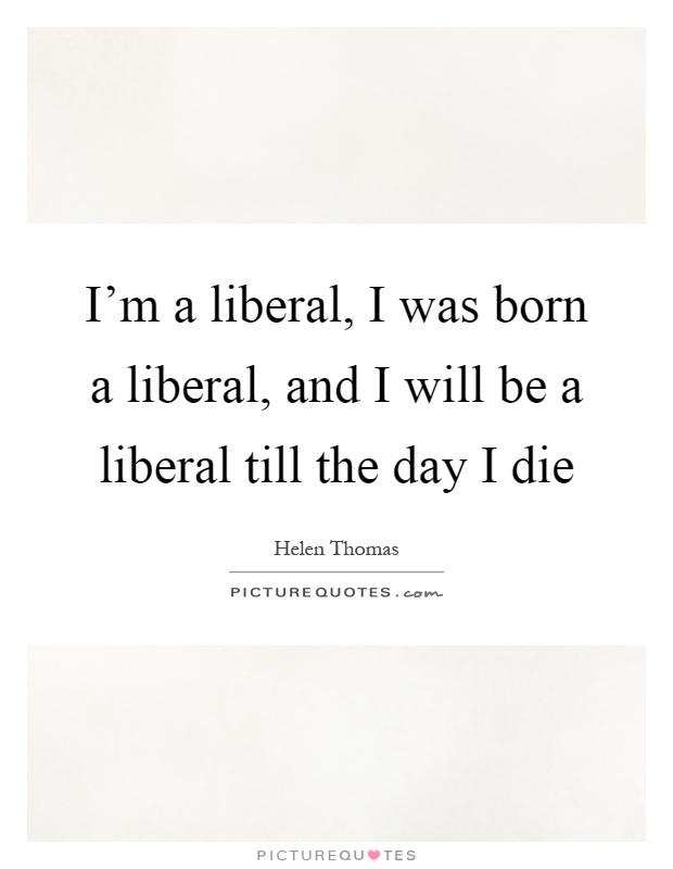 im a liberal 60 hard truths about liberals for those of you who do not know, especially young people, i am compelled to inform you of the generally un-known truth that the word liberal has a proud heritage and was originally a word that described men who were the political opposites of modern liberals.