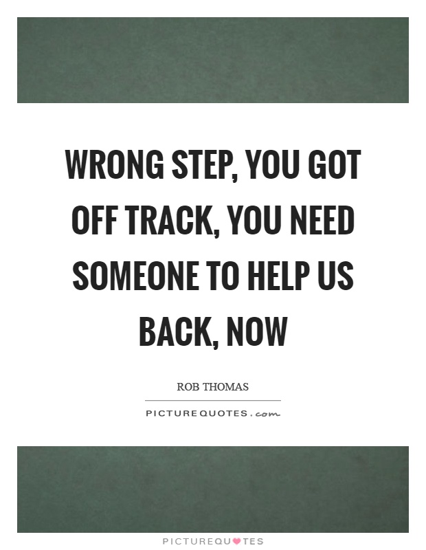 Wrong step, you got off track, you need someone to help us back, now Picture Quote #1