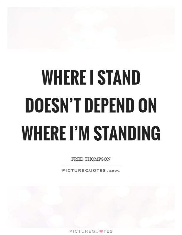 Where I stand doesn't depend on where I'm standing Picture Quote #1