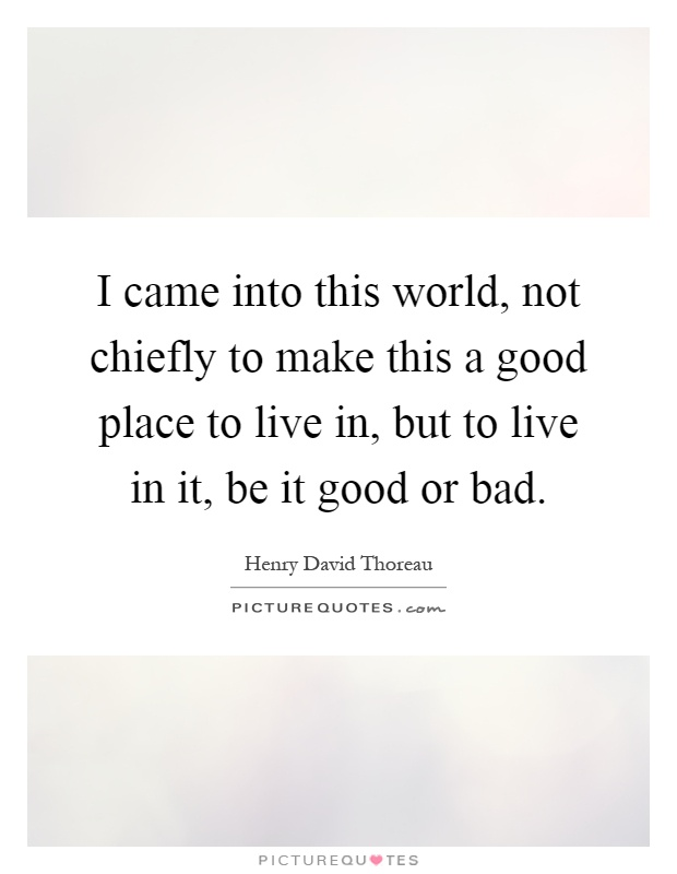 I came into this world not chiefly to make this a good for Good place to live