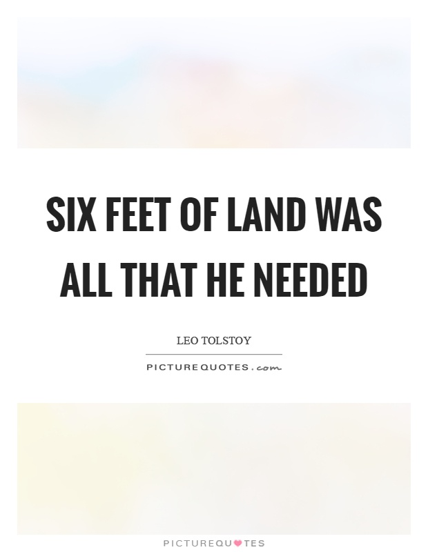 Six feet of land was all that he needed Picture Quote #1
