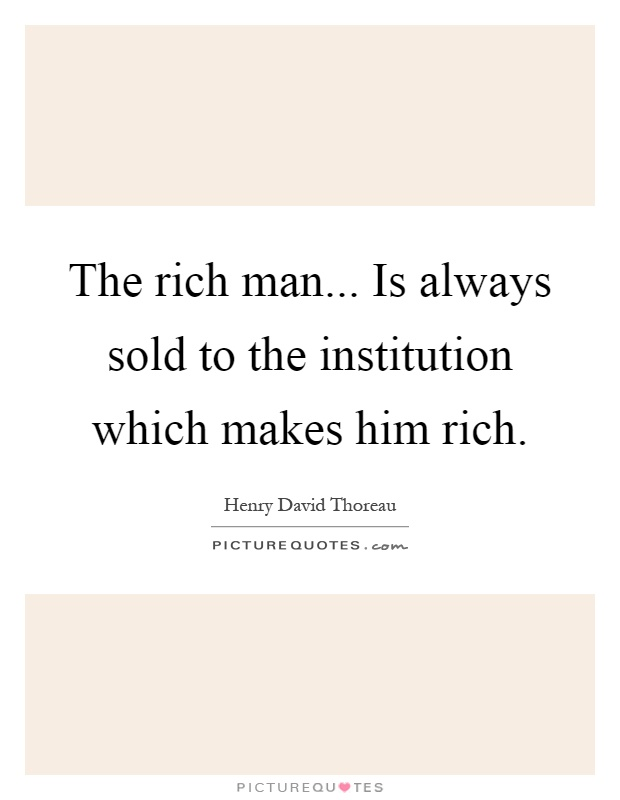 The rich man... Is always sold to the institution which makes him rich Picture Quote #1