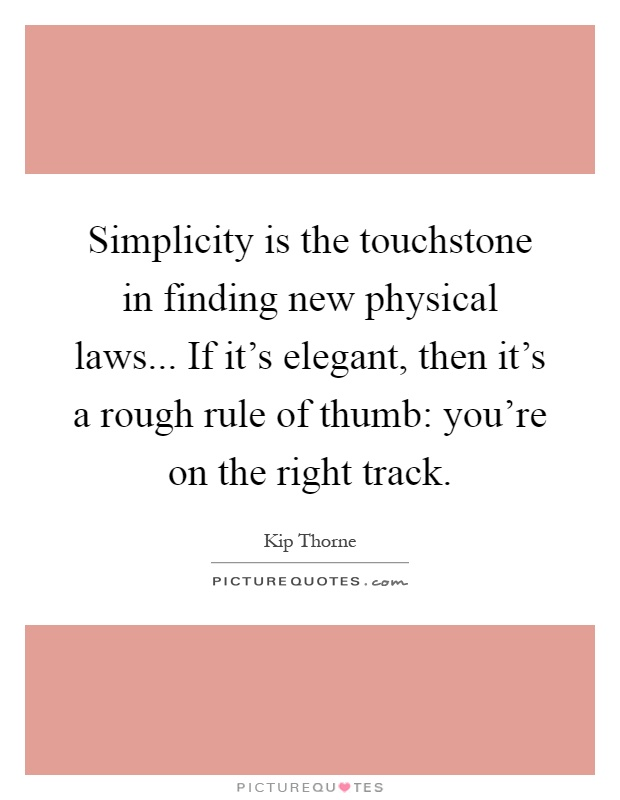 Simplicity is the touchstone in finding new physical laws... If it's elegant, then it's a rough rule of thumb: you're on the right track Picture Quote #1