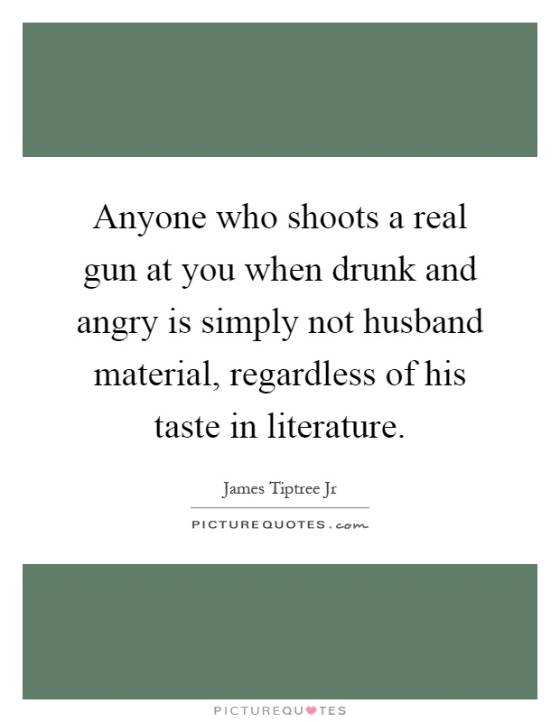 Anyone who shoots a real gun at you when drunk and angry is simply not husband material, regardless of his taste in literature Picture Quote #1