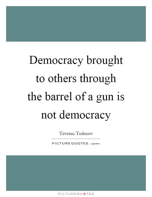 Democracy brought to others through the barrel of a gun is not democracy Picture Quote #1