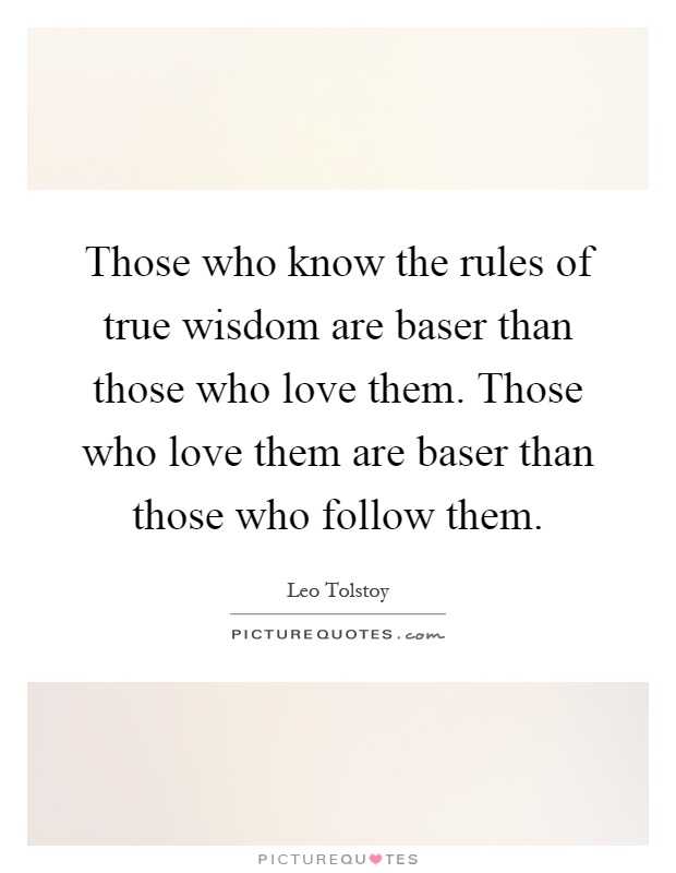 Those who know the rules of true wisdom are baser than those who love them. Those who love them are baser than those who follow them Picture Quote #1