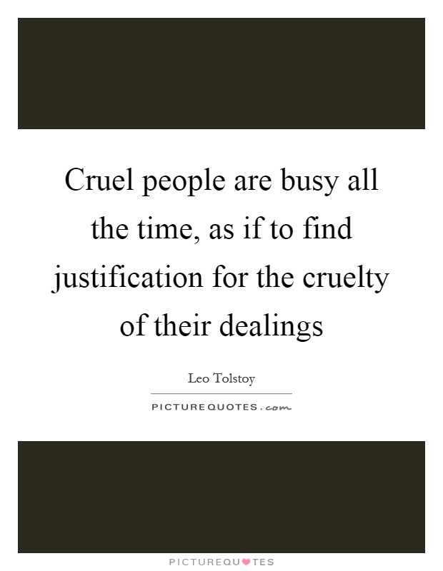 Cruel people are busy all the time, as if to find justification for the cruelty of their dealings Picture Quote #1