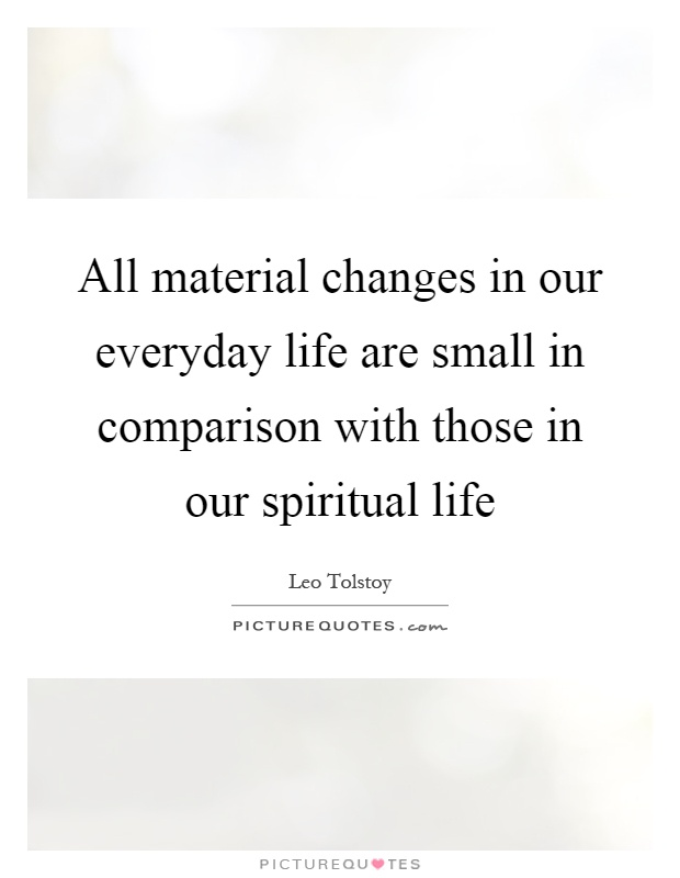 All material changes in our everyday life are small in comparison with those in our spiritual life Picture Quote #1