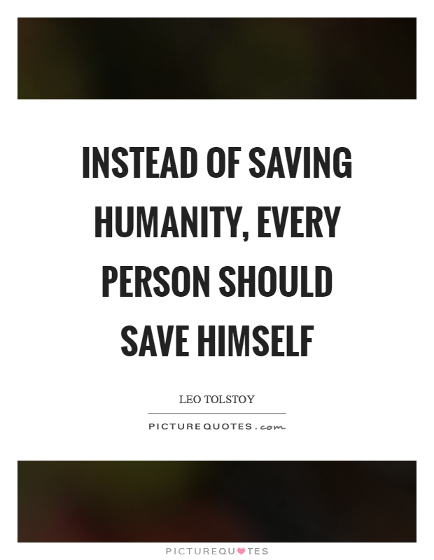 Instead of saving humanity, every person should save himself Picture Quote #1