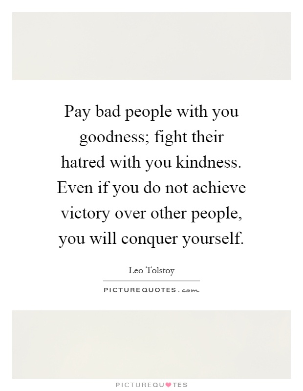 Pay bad people with you goodness; fight their hatred with you kindness. Even if you do not achieve victory over other people, you will conquer yourself Picture Quote #1