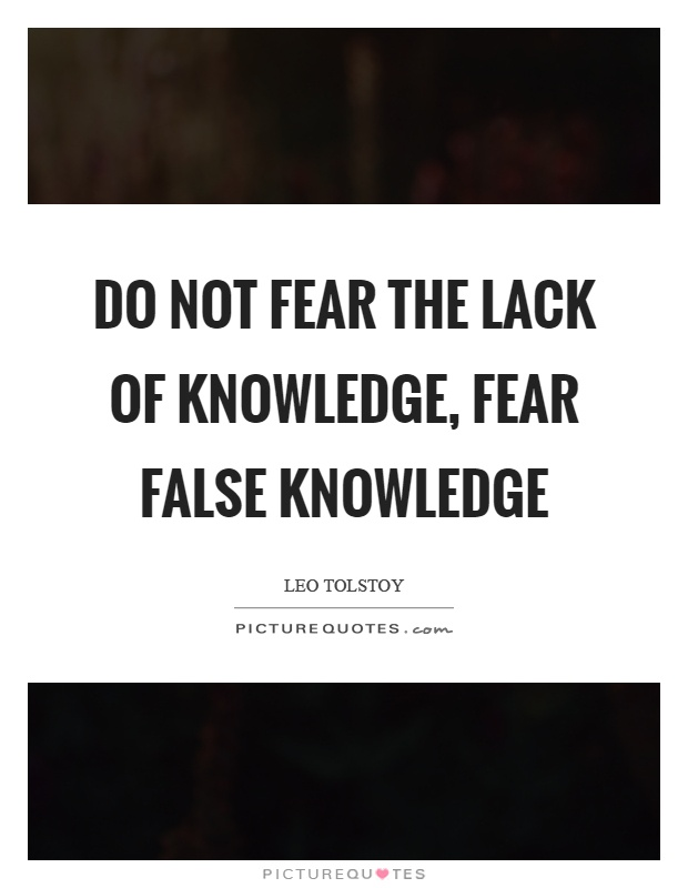 Do not fear the lack of knowledge, fear false knowledge Picture Quote #1